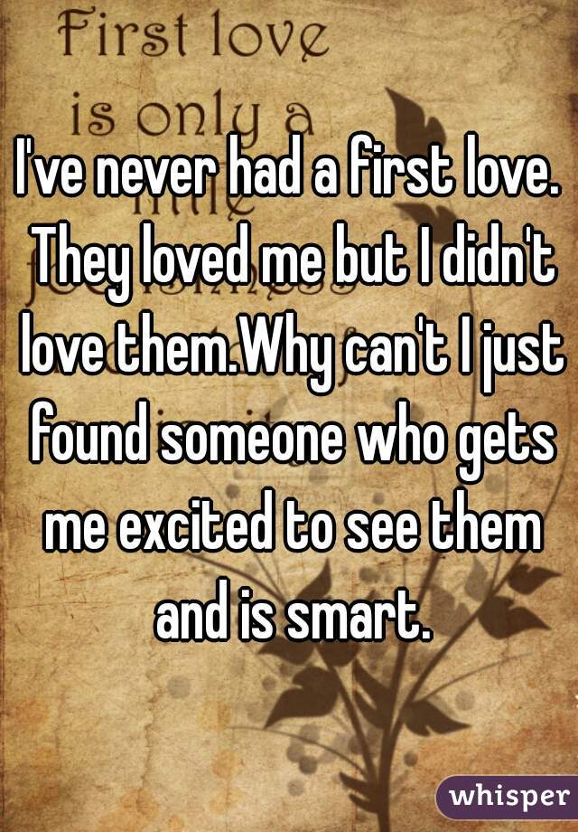 I've never had a first love. They loved me but I didn't love them.Why can't I just found someone who gets me excited to see them and is smart.