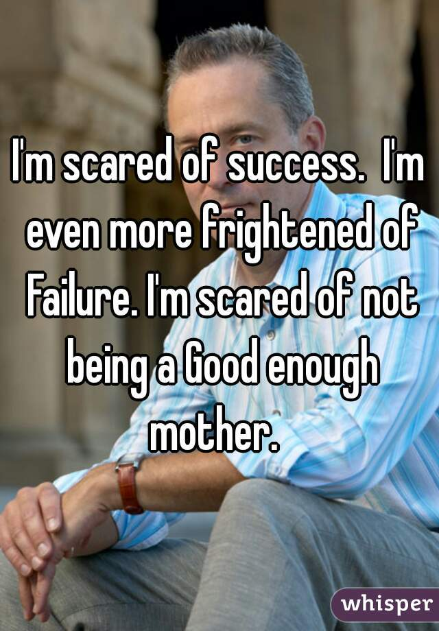 I'm scared of success.  I'm even more frightened of Failure. I'm scared of not being a Good enough mother.