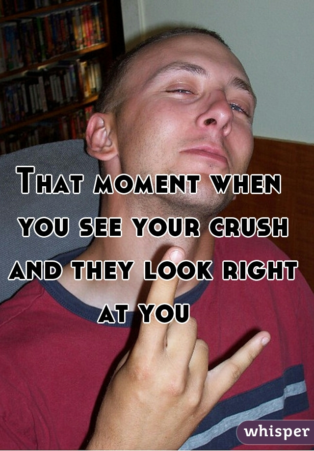 That moment when you see your crush and they look right at you