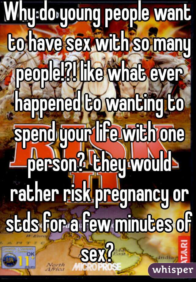 Why do young people want to have sex with so many people!?! like what ever happened to wanting to spend your life with one person?  they would rather risk pregnancy or stds for a few minutes of sex?