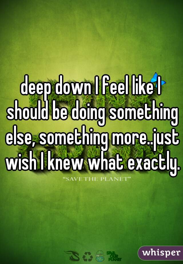 deep down I feel like I should be doing something else, something more..just wish I knew what exactly.