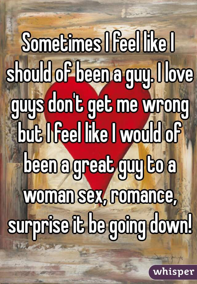 Sometimes I feel like I should of been a guy. I love guys don't get me wrong but I feel like I would of been a great guy to a woman sex, romance, surprise it be going down!