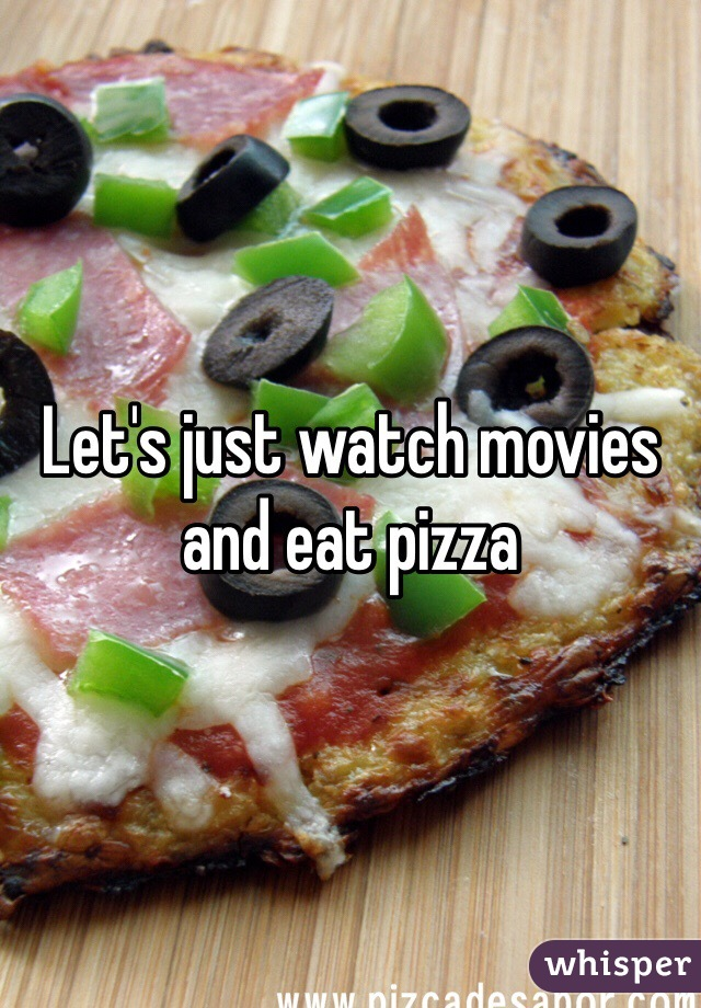 Let's just watch movies and eat pizza