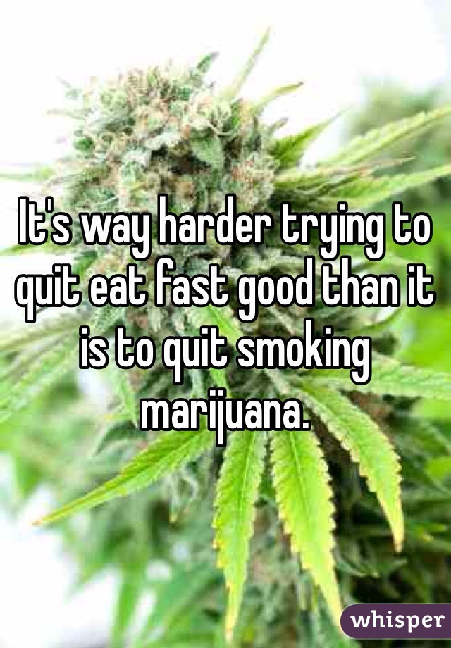 It's way harder trying to quit eat fast good than it is to quit smoking marijuana.