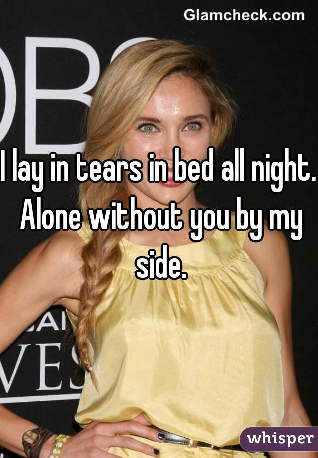I lay in tears in bed all night. Alone without you by my side.