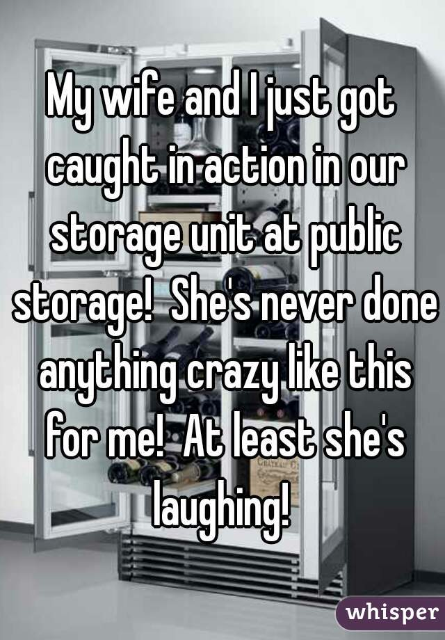 My wife and I just got caught in action in our storage unit at public storage!  She's never done anything crazy like this for me!  At least she's laughing!