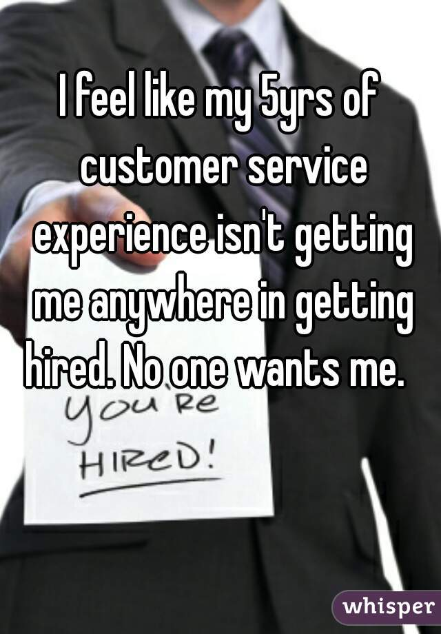 I feel like my 5yrs of customer service experience isn't getting me anywhere in getting hired. No one wants me.