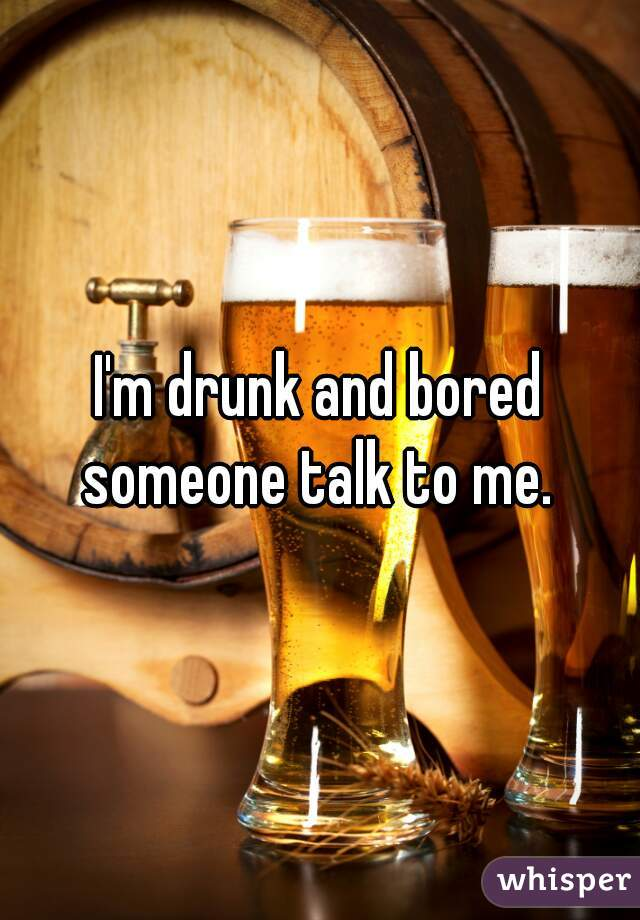 I'm drunk and bored someone talk to me.