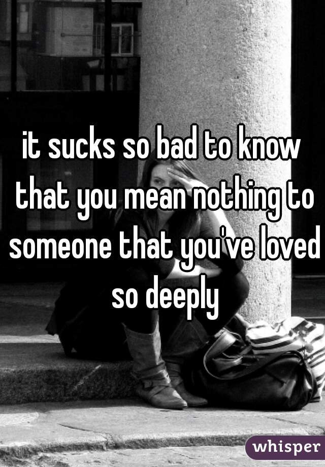 it sucks so bad to know that you mean nothing to someone that you've loved so deeply