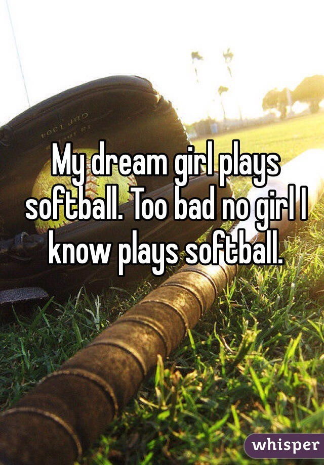 My dream girl plays softball. Too bad no girl I know plays softball.
