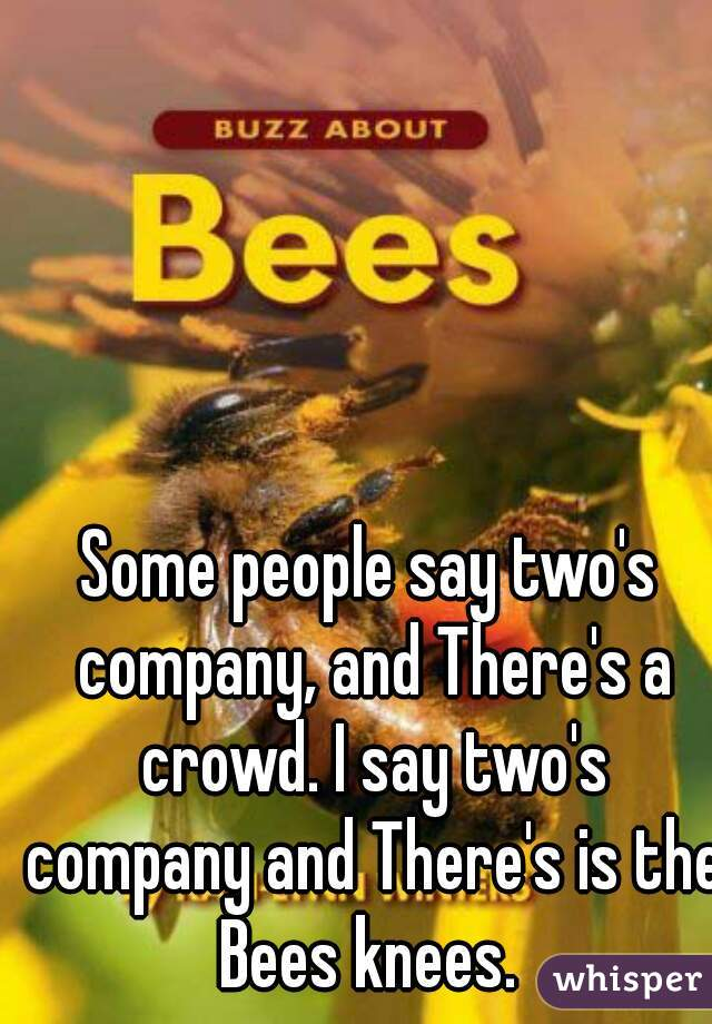Some people say two's company, and There's a crowd. I say two's company and There's is the Bees knees.