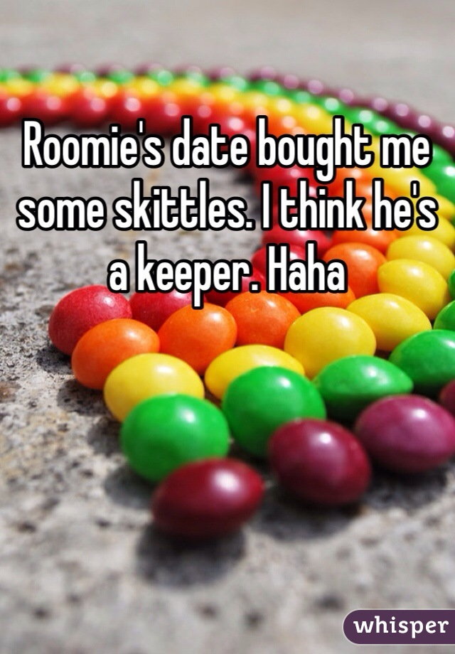 Roomie's date bought me some skittles. I think he's a keeper. Haha