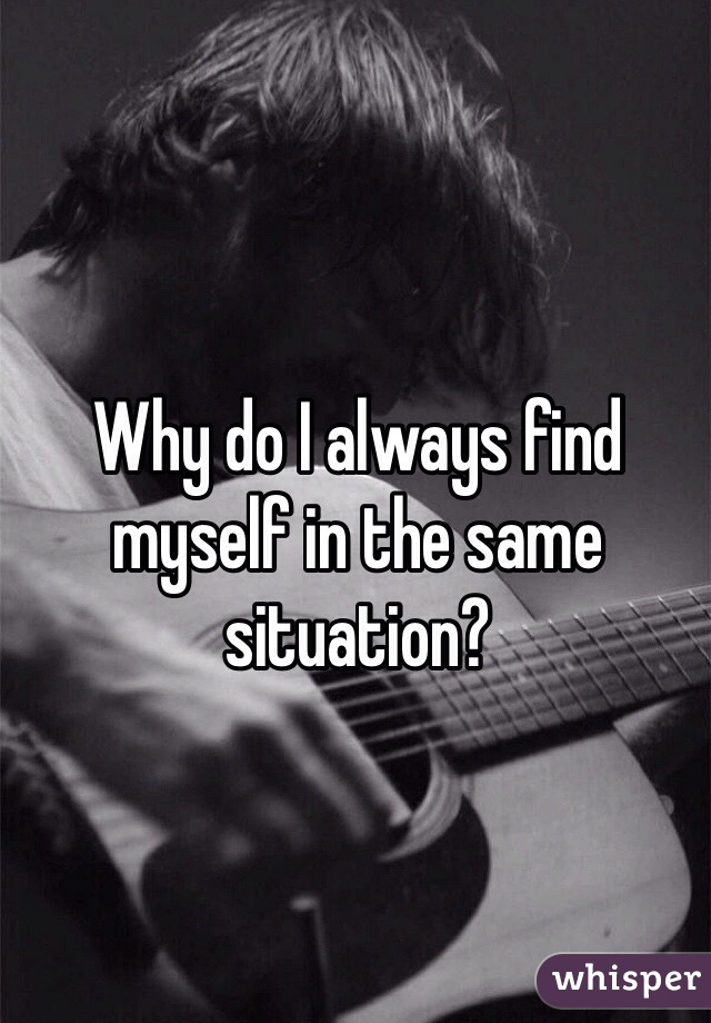 Why do I always find myself in the same situation?