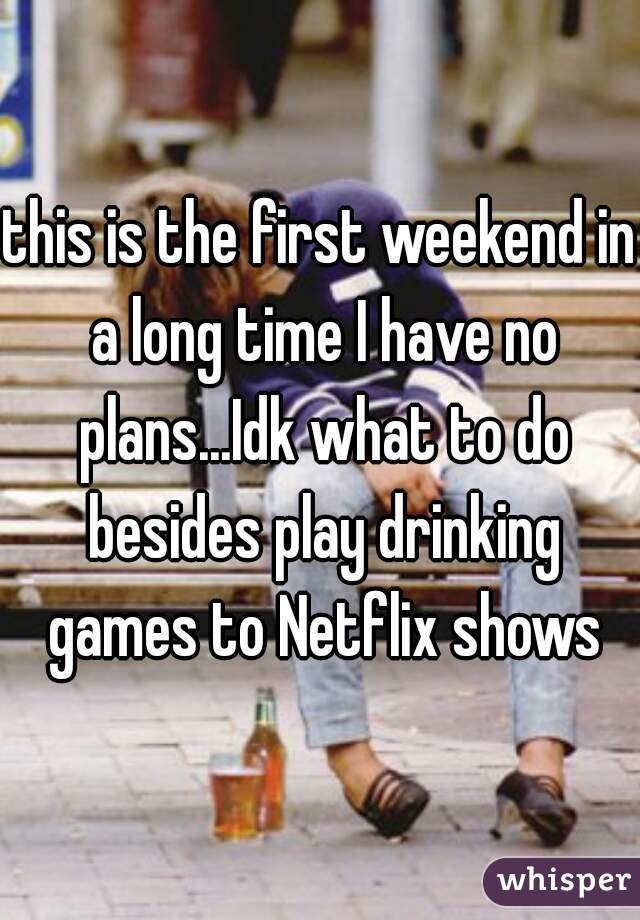 this is the first weekend in a long time I have no plans...Idk what to do besides play drinking games to Netflix shows