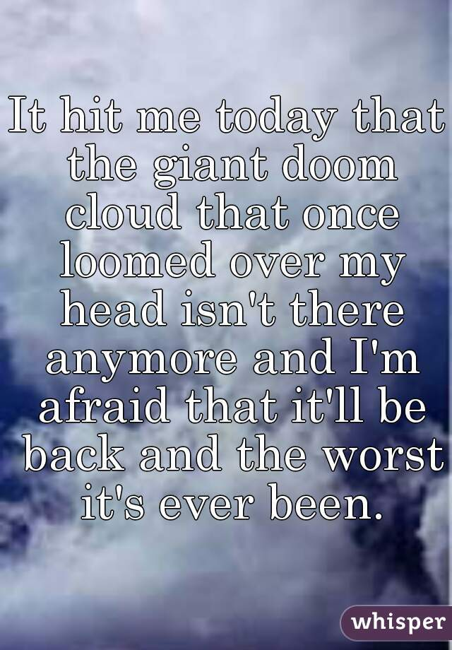 It hit me today that the giant doom cloud that once loomed over my head isn't there anymore and I'm afraid that it'll be back and the worst it's ever been.