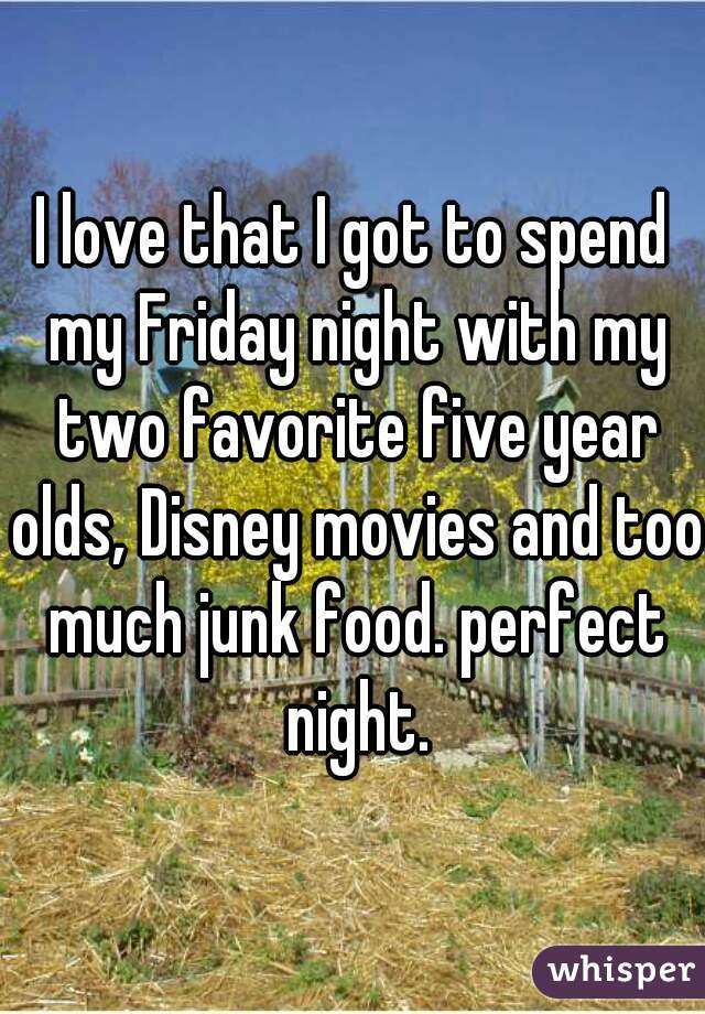 I love that I got to spend my Friday night with my two favorite five year olds, Disney movies and too much junk food. perfect night.