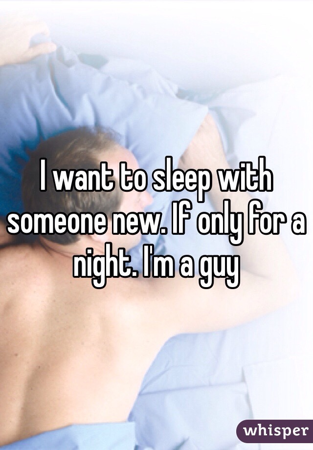 I want to sleep with someone new. If only for a night. I'm a guy