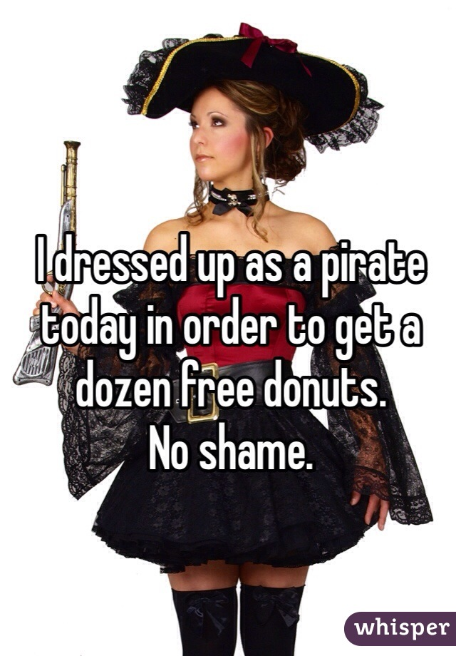 I dressed up as a pirate today in order to get a dozen free donuts. No shame.