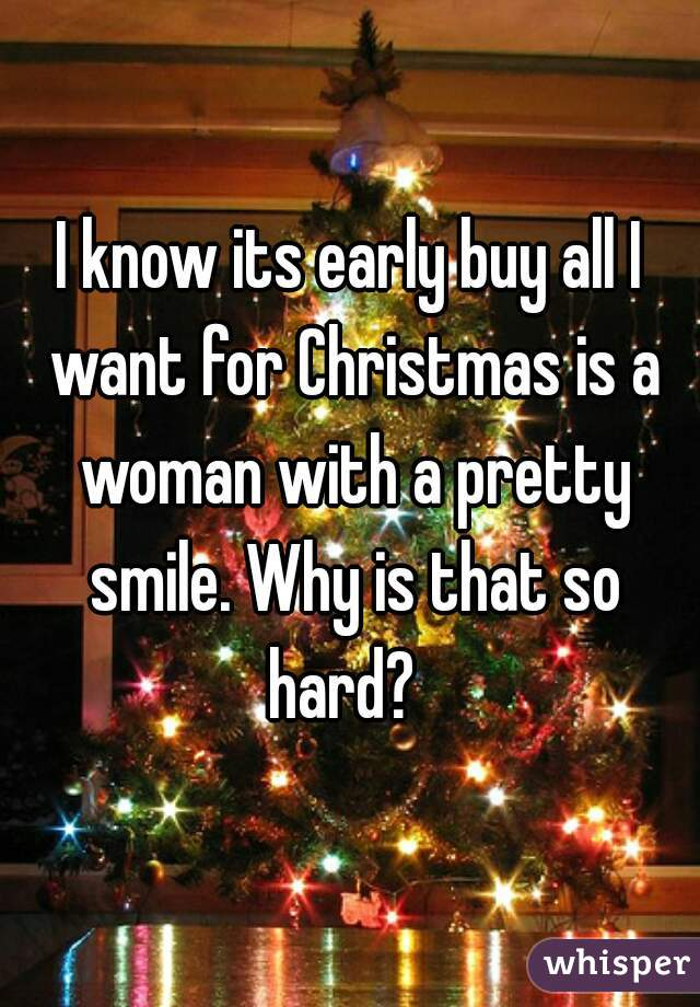 I know its early buy all I want for Christmas is a woman with a pretty smile. Why is that so hard?