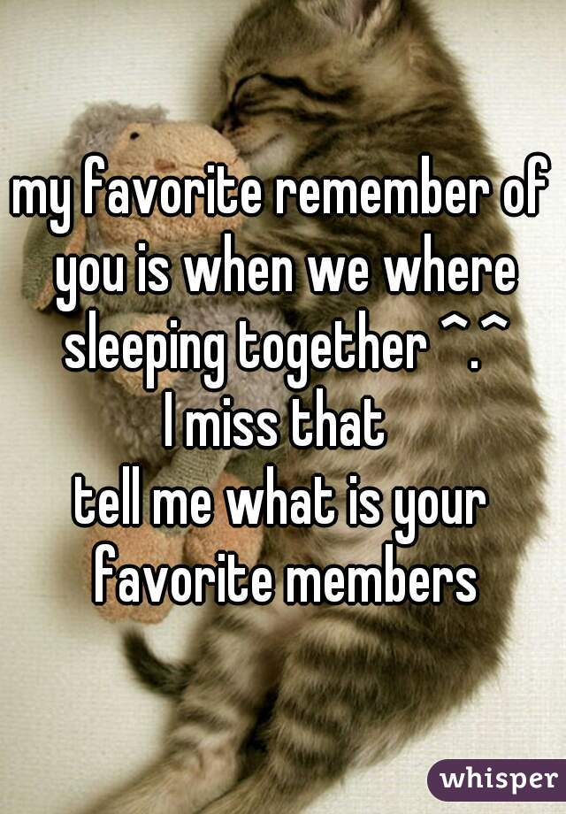 my favorite remember of you is when we where sleeping together ^.^ I miss that  tell me what is your favorite members
