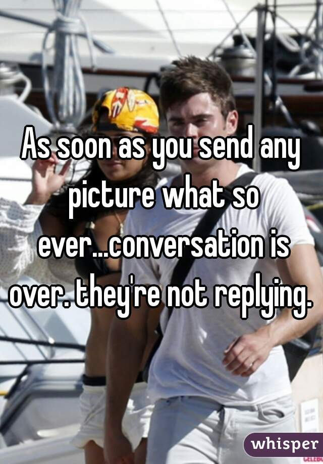 As soon as you send any picture what so ever...conversation is over. they're not replying.