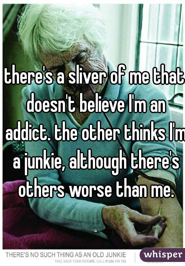 there's a sliver of me that doesn't believe I'm an addict. the other thinks I'm a junkie, although there's others worse than me.