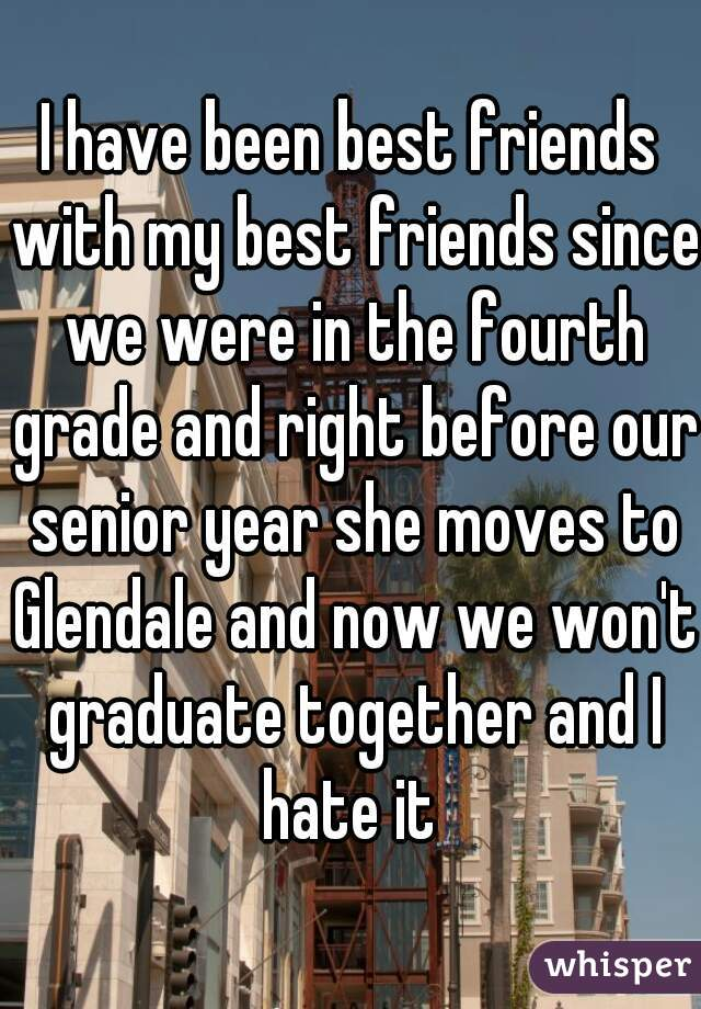 I have been best friends with my best friends since we were in the fourth grade and right before our senior year she moves to Glendale and now we won't graduate together and I hate it