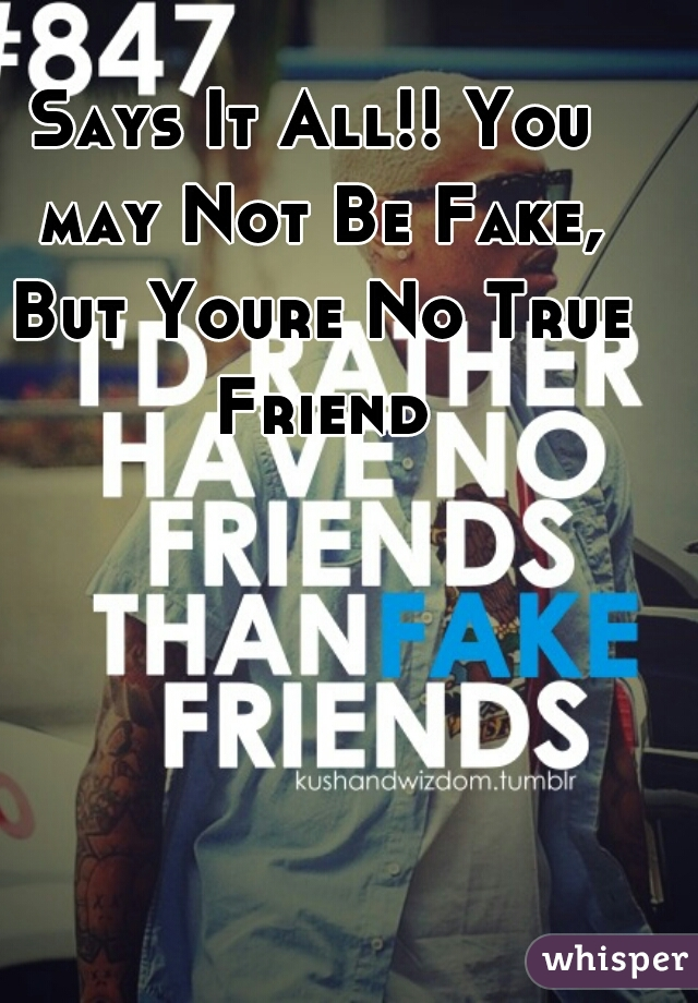 Says It All!! You may Not Be Fake, But Youre No True Friend