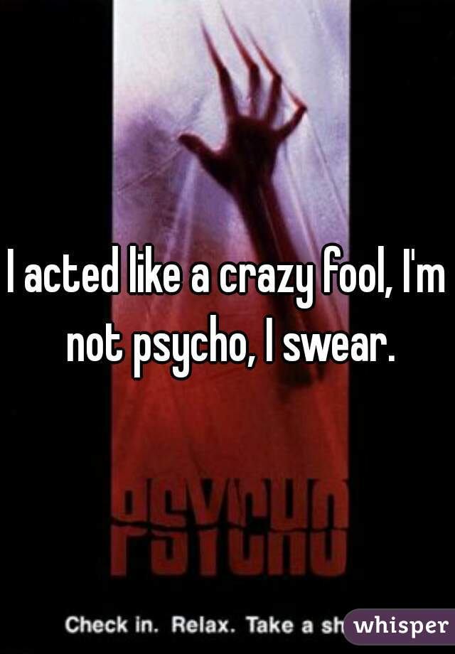I acted like a crazy fool, I'm not psycho, I swear.