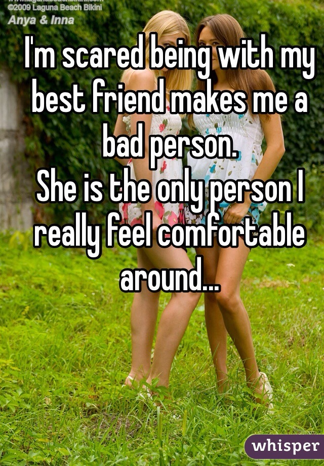 I'm scared being with my best friend makes me a bad person. She is the only person I really feel comfortable around...