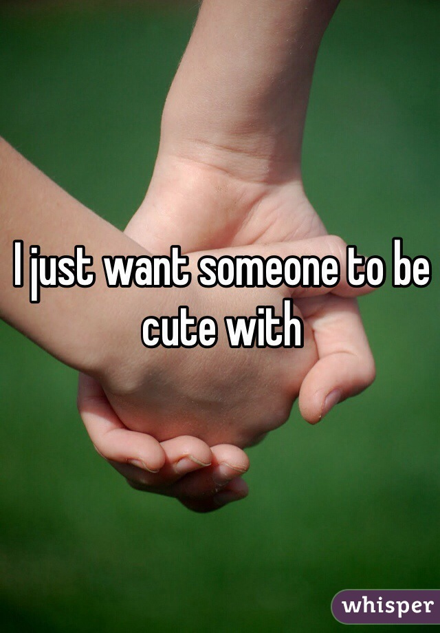 I just want someone to be cute with