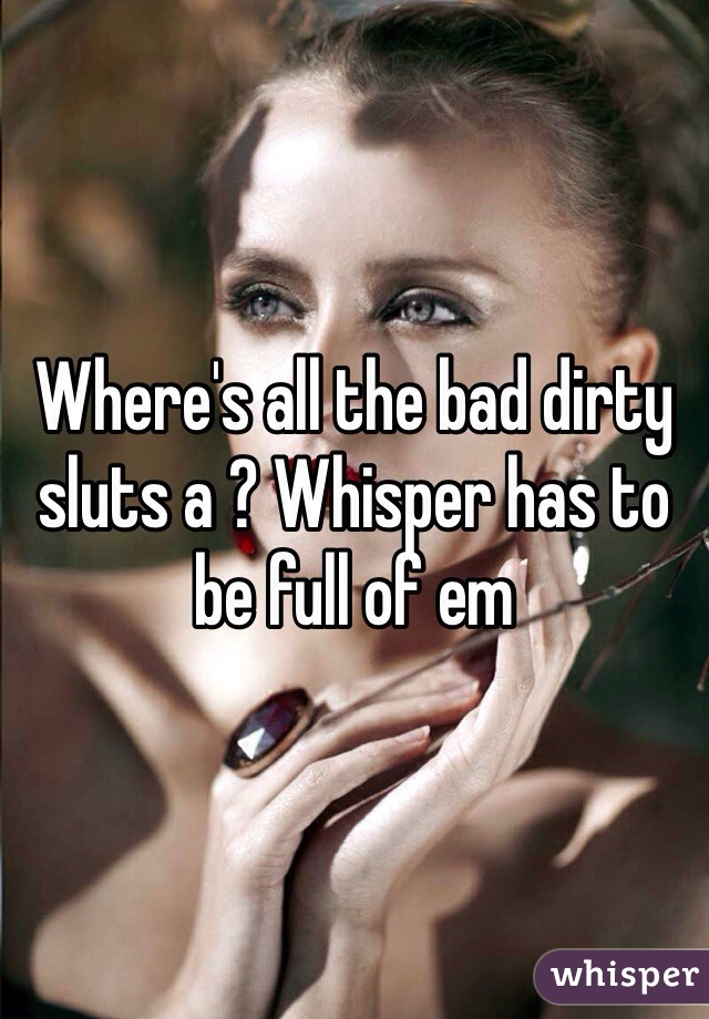Where's all the bad dirty sluts a ? Whisper has to be full of em