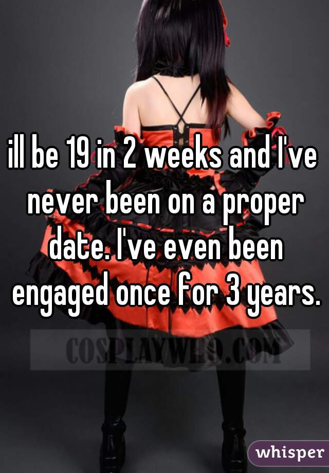 ill be 19 in 2 weeks and I've never been on a proper date. I've even been engaged once for 3 years.