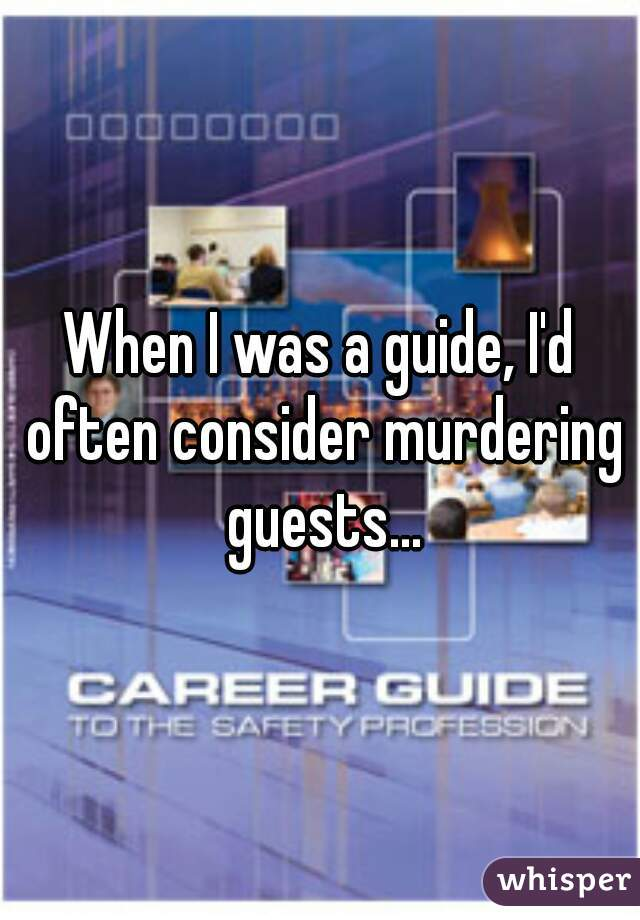 When I was a guide, I'd often consider murdering guests...