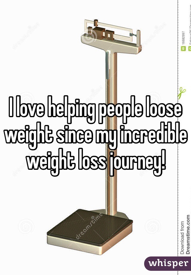 I love helping people loose weight since my incredible weight loss journey!