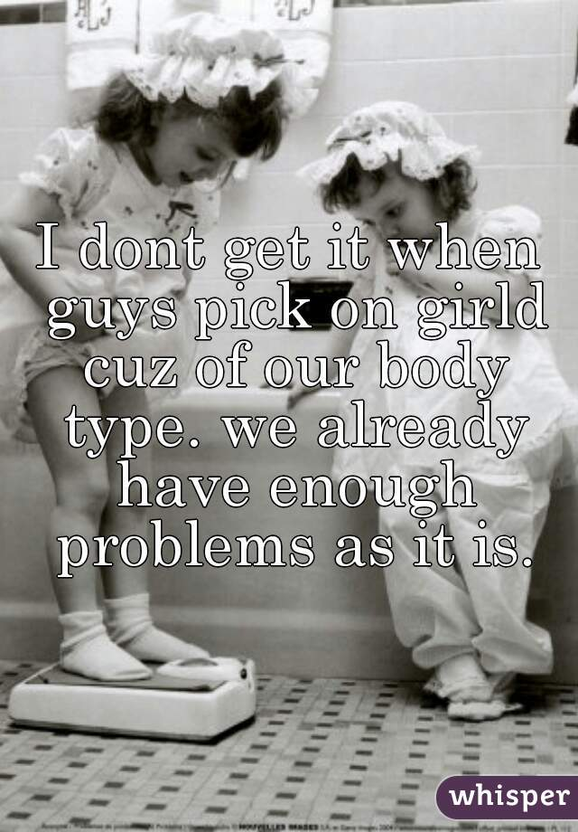 I dont get it when guys pick on girld cuz of our body type. we already have enough problems as it is.