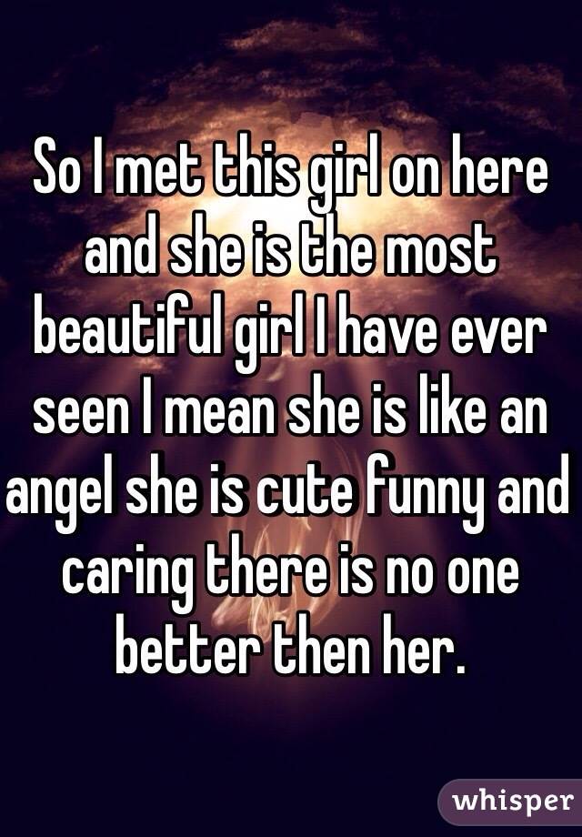 So I met this girl on here and she is the most beautiful girl I have ever seen I mean she is like an angel she is cute funny and caring there is no one better then her.