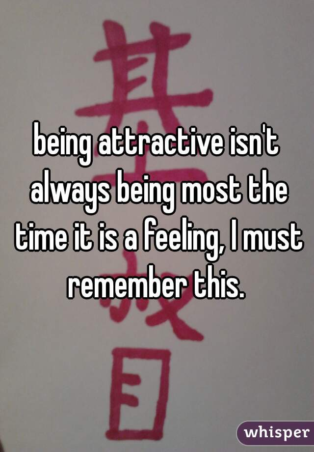 being attractive isn't always being most the time it is a feeling, I must remember this.