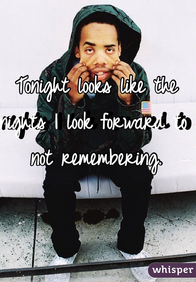 Tonight looks like the nights I look forward to not remembering.