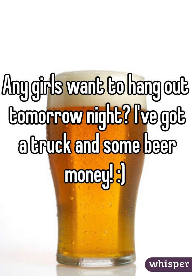 Any girls want to hang out tomorrow night? I've got a truck and some beer money! :)