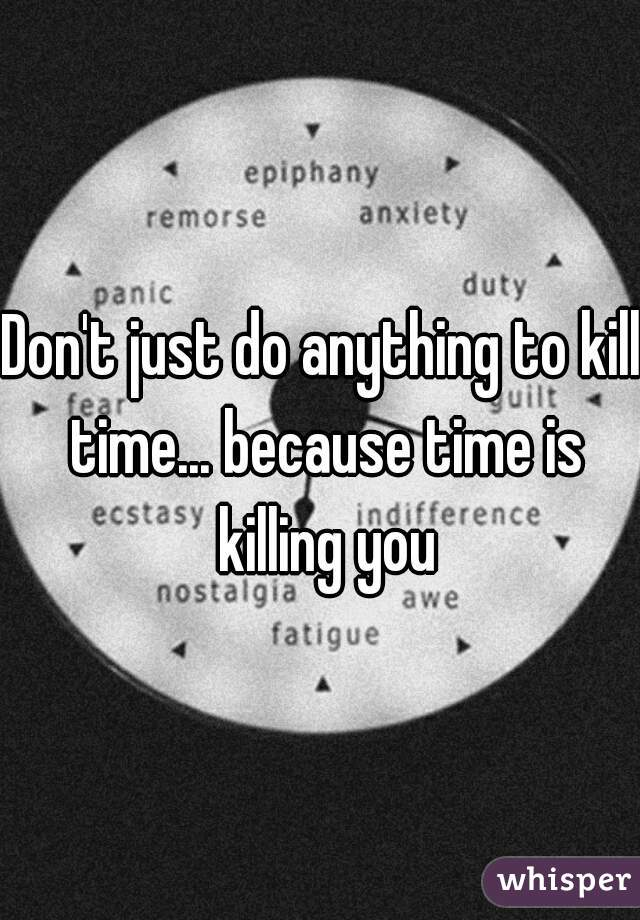 Don't just do anything to kill time... because time is killing you