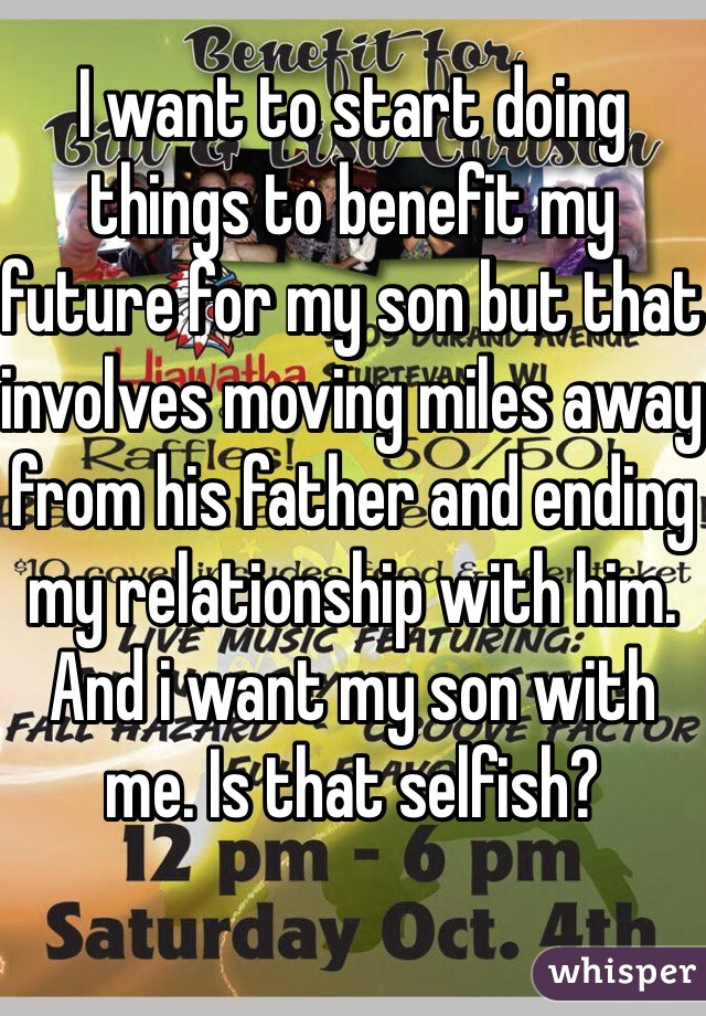 I want to start doing things to benefit my future for my son but that involves moving miles away from his father and ending my relationship with him. And i want my son with me. Is that selfish?