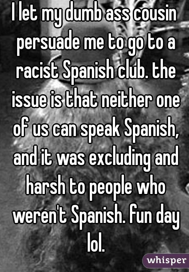 I let my dumb ass cousin persuade me to go to a racist Spanish club. the issue is that neither one of us can speak Spanish, and it was excluding and harsh to people who weren't Spanish. fun day lol.