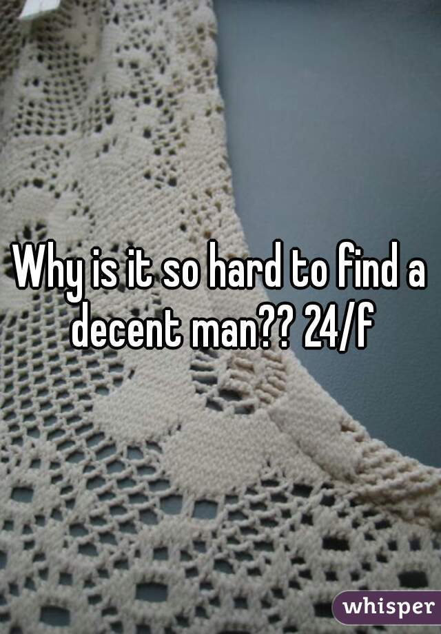 Why is it so hard to find a decent man?? 24/f