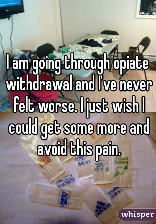 I am going through opiate withdrawal and I've never felt worse. I just wish I could get some more and avoid this pain.