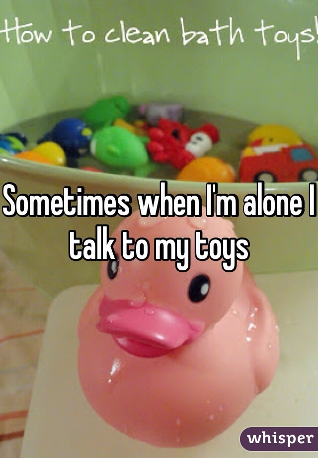 Sometimes when I'm alone I talk to my toys