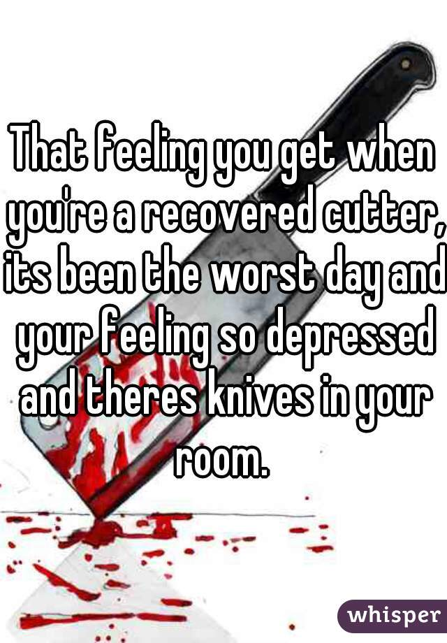 That feeling you get when you're a recovered cutter, its been the worst day and your feeling so depressed and theres knives in your room.