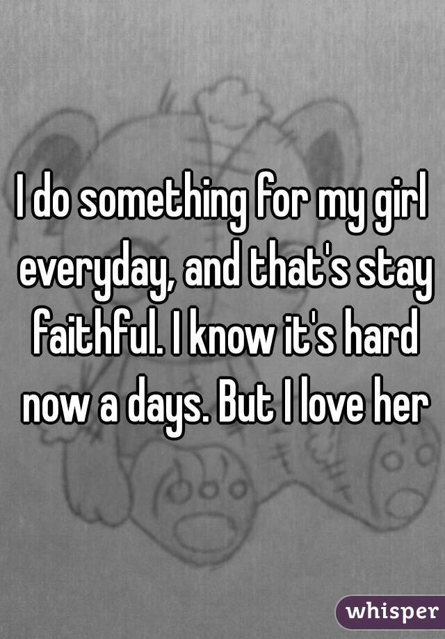 I do something for my girl everyday, and that's stay faithful. I know it's hard now a days. But I love her