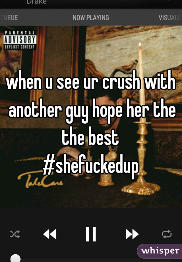 when u see ur crush with another guy hope her the the best    #shefuckedup