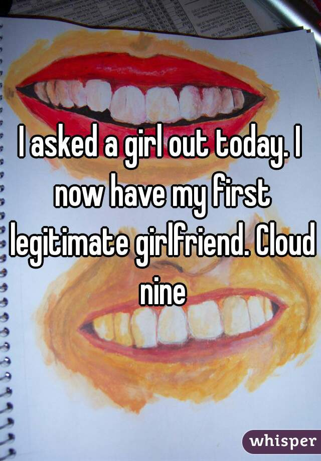 I asked a girl out today. I now have my first legitimate girlfriend. Cloud nine